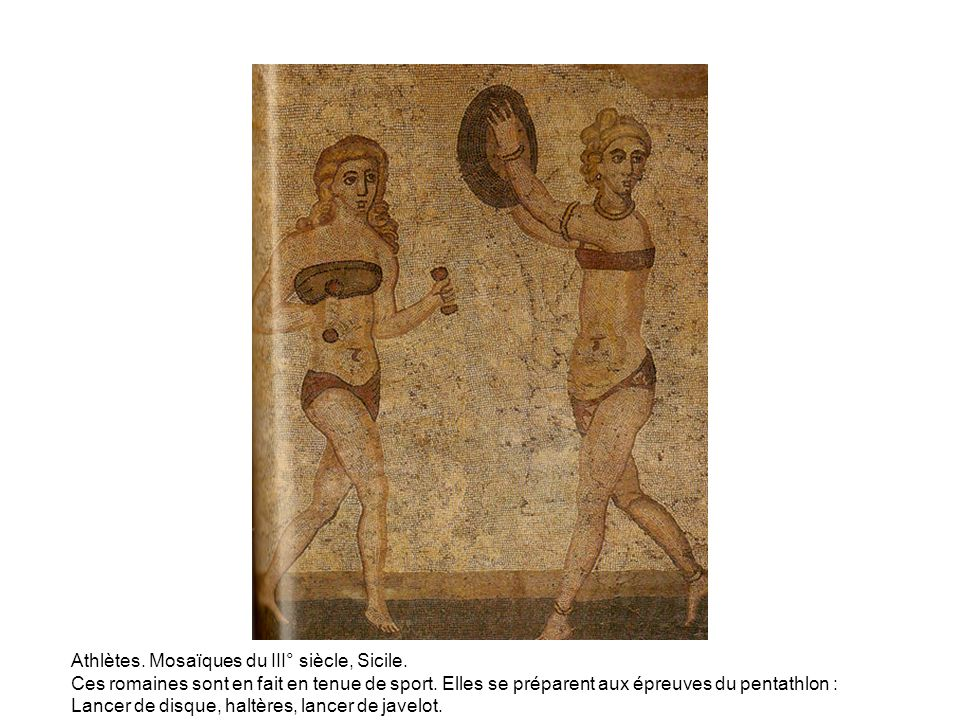 Athlètes. Mosaïques du III° siècle, Sicile. Ces romaines sont en fait en tenue de sport. Elles se préparent aux épreuves du pentathlon : Lancer de dis