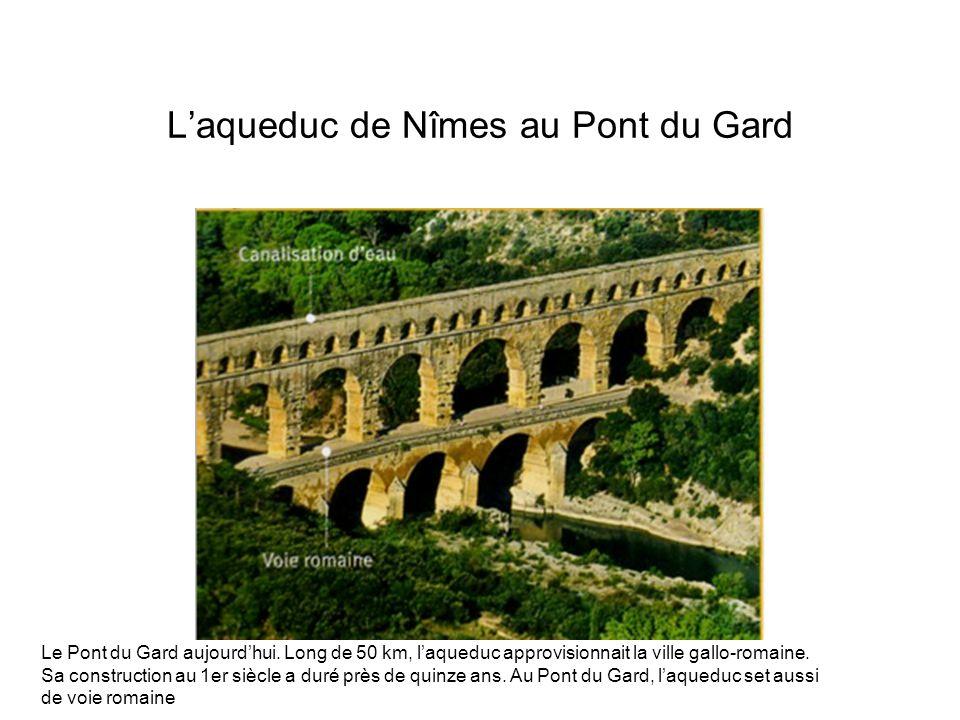 Laqueduc de Nîmes au Pont du Gard Le Pont du Gard aujourdhui. Long de 50 km, laqueduc approvisionnait la ville gallo-romaine. Sa construction au 1er s