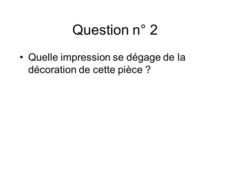 Question n° 2 Quelle impression se dégage de la décoration de cette pièce ?