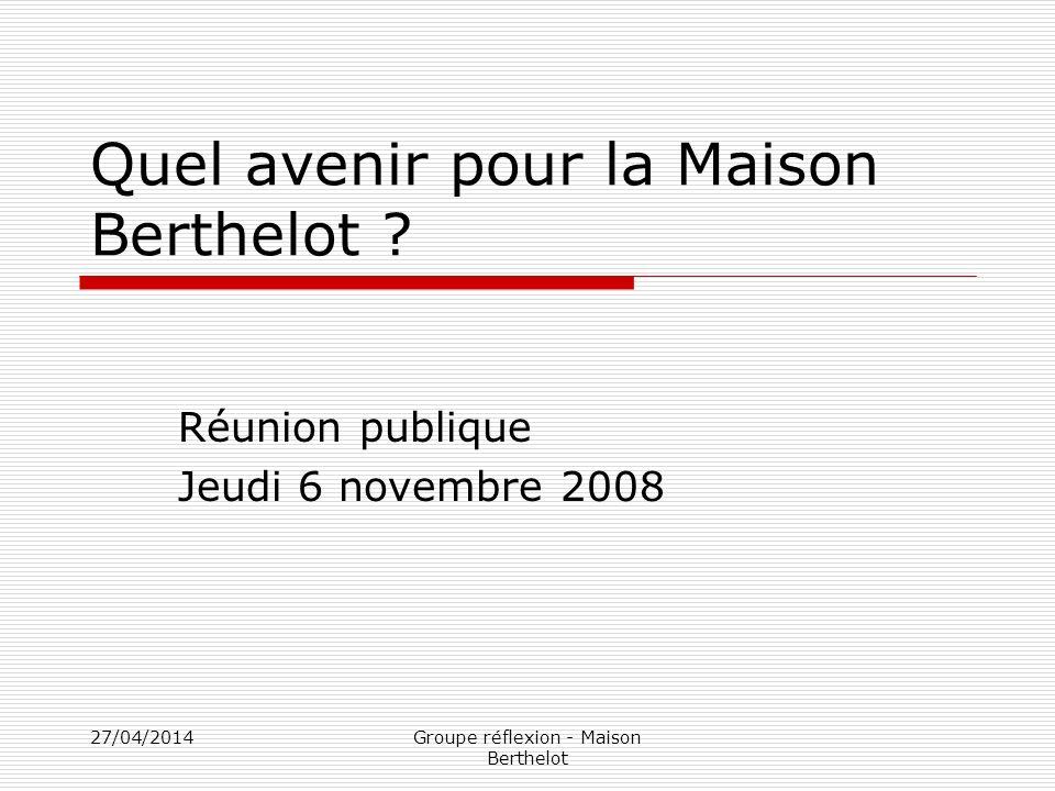 27/04/2014Groupe réflexion - Maison Berthelot Quel avenir pour la Maison Berthelot ? Réunion publique Jeudi 6 novembre 2008