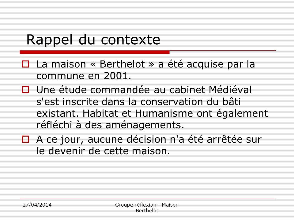 27/04/2014Groupe réflexion - Maison Berthelot Rappel du contexte La maison « Berthelot » a été acquise par la commune en 2001. Une étude commandée au
