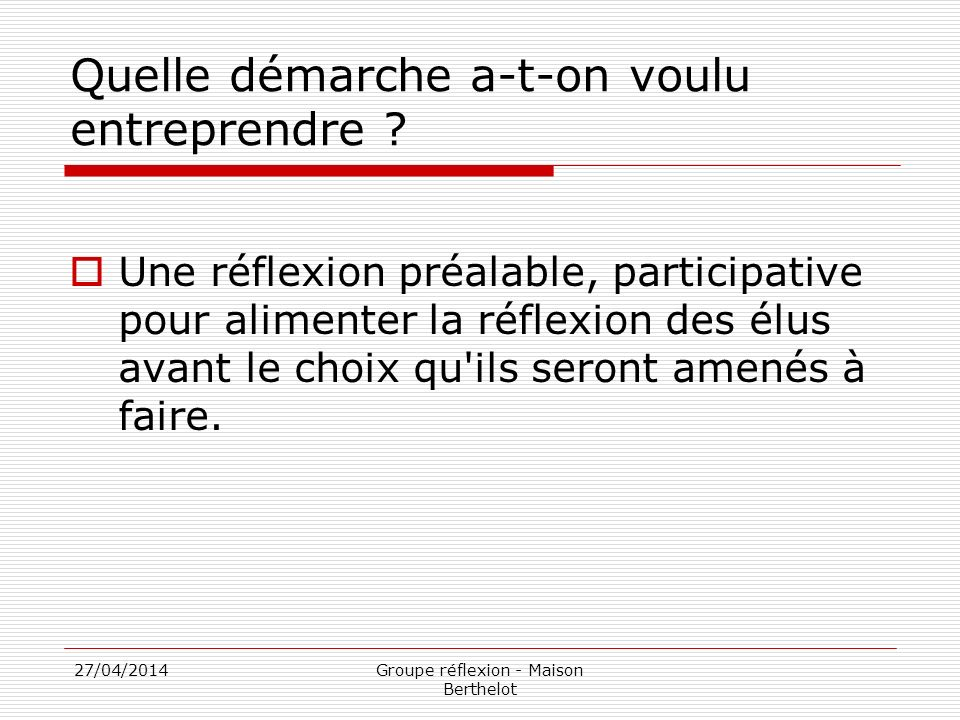 27/04/2014Groupe réflexion - Maison Berthelot Quelle démarche a-t-on voulu entreprendre ? Une réflexion préalable, participative pour alimenter la réf