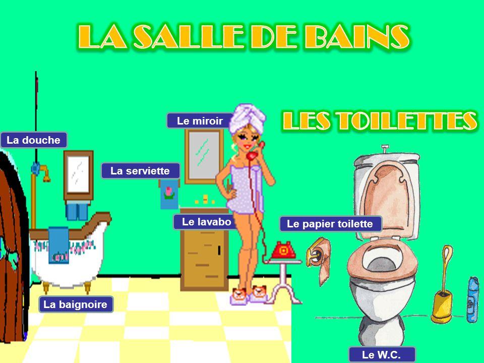 La douche La baignoire La serviette Le miroir Le lavabo Le papier toilette Le W.C.