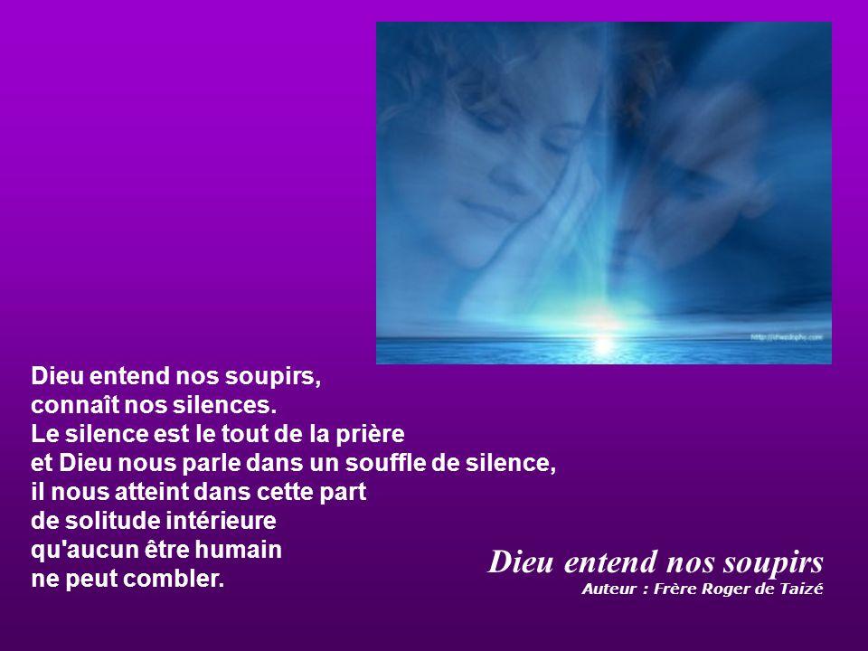 Dieu entend nos soupirs, connaît nos silences. Le silence est le tout de la prière et Dieu nous parle dans un souffle de silence, il nous atteint dans