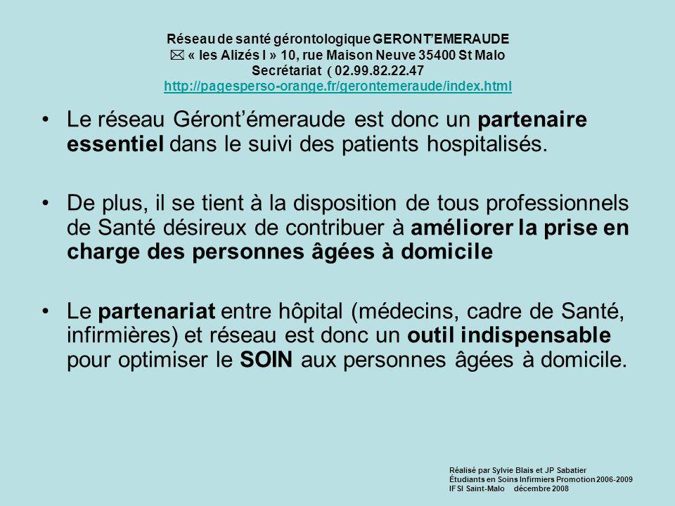 Réseau de santé gérontologique GERONTEMERAUDE « les Alizés I » 10, rue Maison Neuve 35400 St Malo Secrétariat 02.99.82.22.47 http://pagesperso-orange.fr/gerontemeraude/index.html http://pagesperso-orange.fr/gerontemeraude/index.html Le réseau Gérontémeraude est donc un partenaire essentiel dans le suivi des patients hospitalisés.