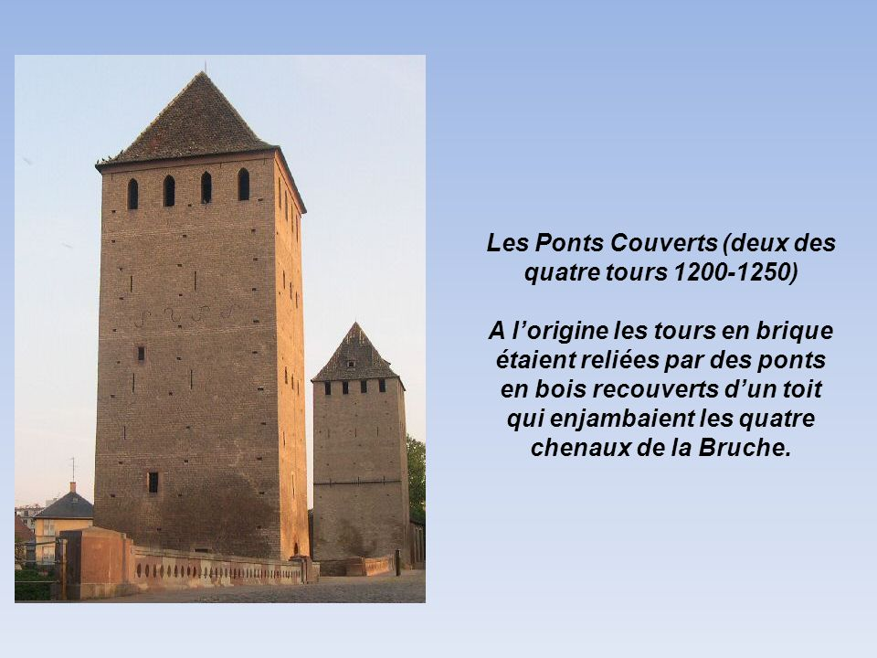 Les Ponts Couverts (deux des quatre tours 1200-1250) A lorigine les tours en brique étaient reliées par des ponts en bois recouverts dun toit qui enjambaient les quatre chenaux de la Bruche.