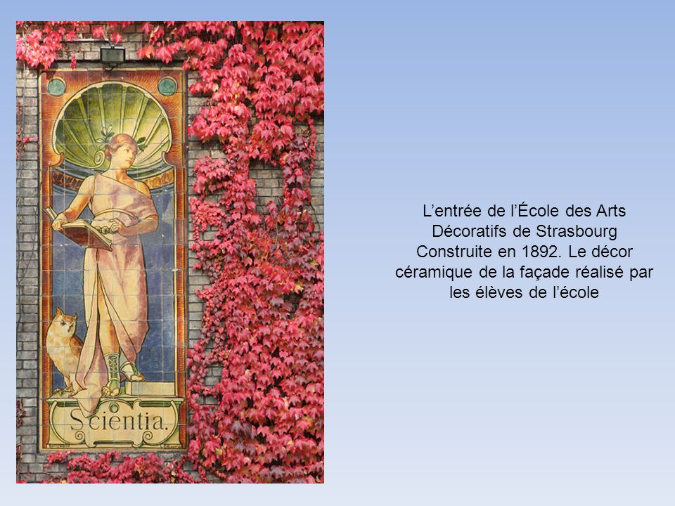 Lentrée de lÉcole des Arts Décoratifs de Strasbourg Construite en 1892. Le décor céramique de la façade réalisé par les élèves de lécole