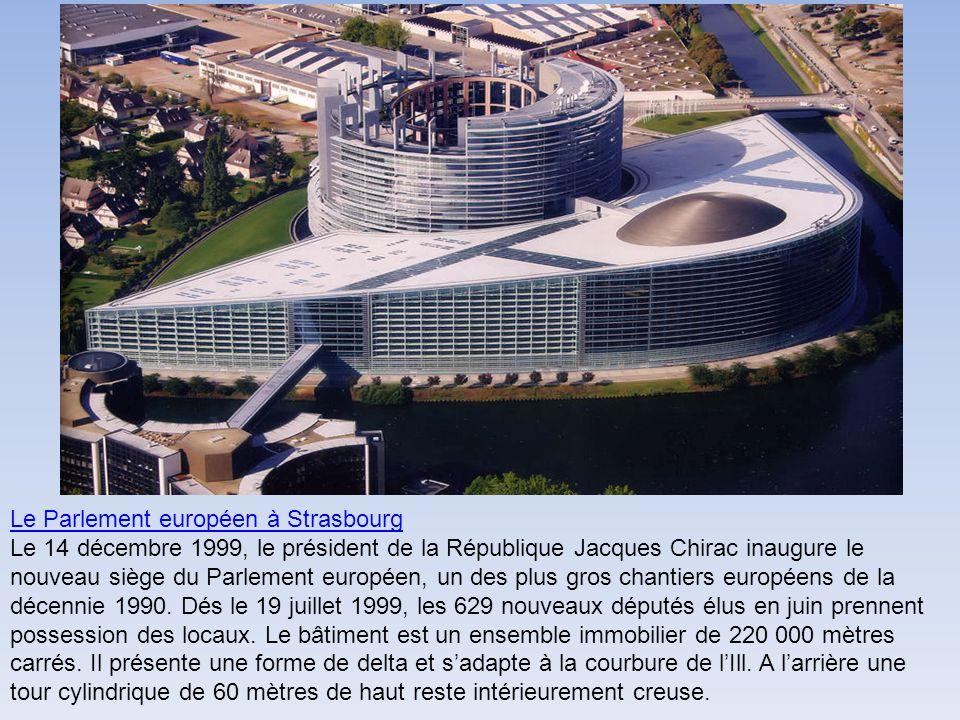 Le Parlement européen à Strasbourg Le 14 décembre 1999, le président de la République Jacques Chirac inaugure le nouveau siège du Parlement européen, un des plus gros chantiers européens de la décennie 1990.