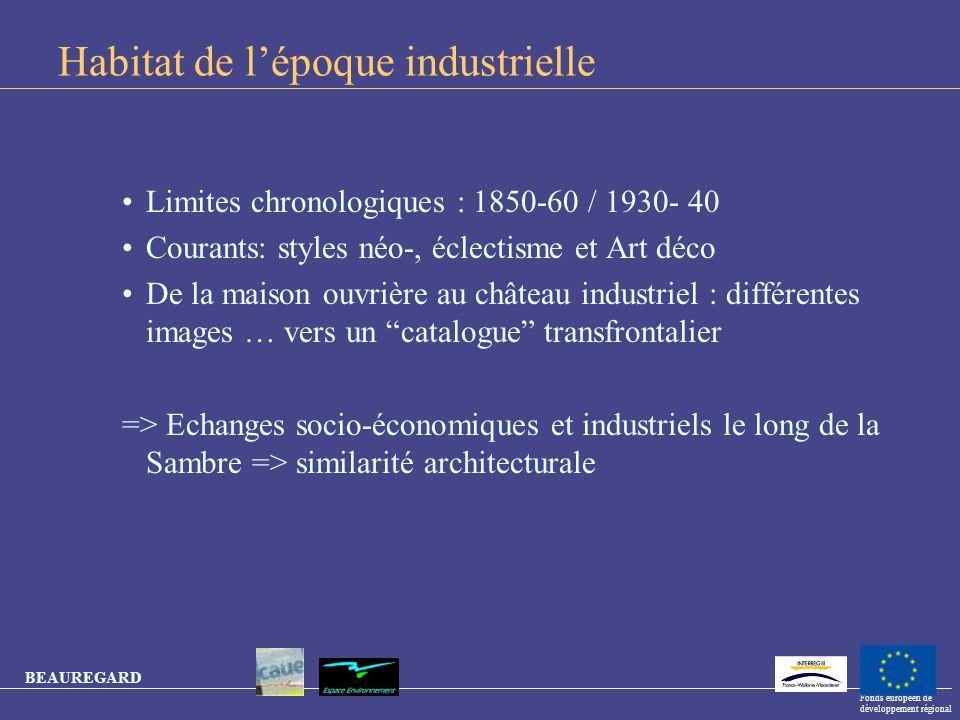 BEAUREGARD Fonds européen de développement régional Habitat de lépoque industrielle Limites chronologiques : 1850-60 / 1930- 40 Courants: styles néo-,