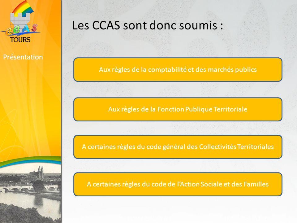 Les CCAS sont donc soumis : Présentation Aux règles de la comptabilité et des marchés publics Aux règles de la Fonction Publique Territoriale A certaines règles du code général des Collectivités Territoriales A certaines règles du code de lAction Sociale et des Familles