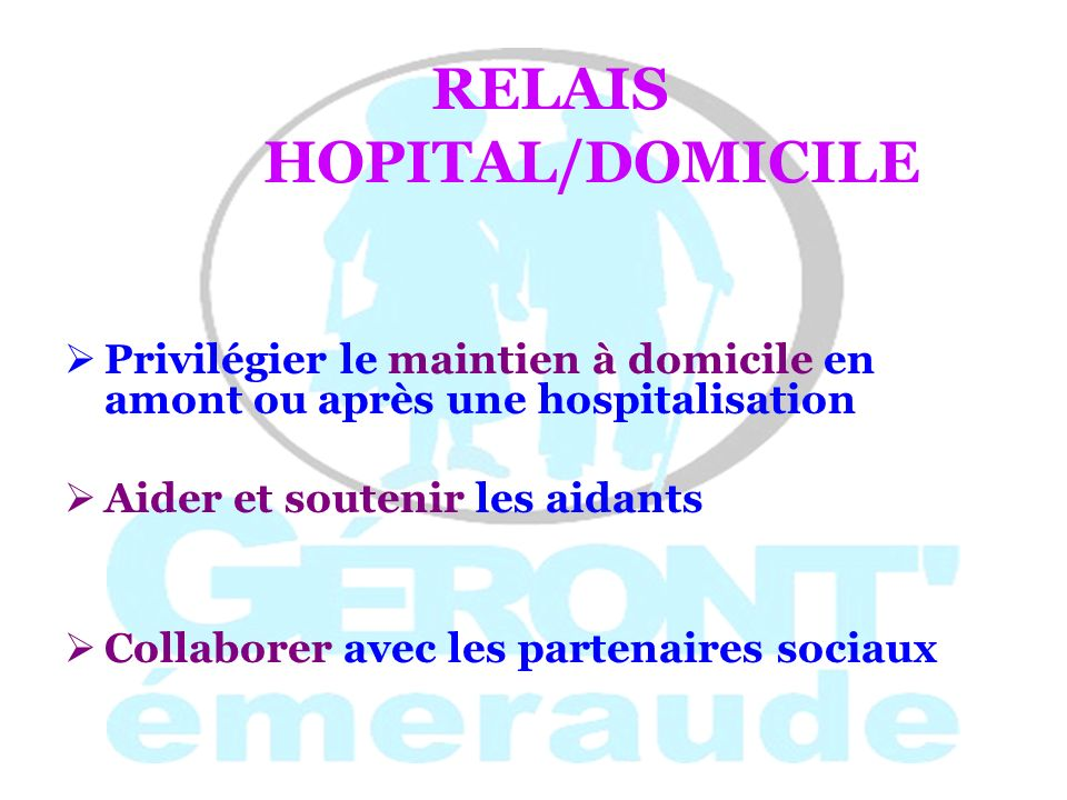 RELAIS HOPITAL/DOMICILE Privilégier le maintien à domicile en amont ou après une hospitalisation Aider et soutenir les aidants Collaborer avec les par