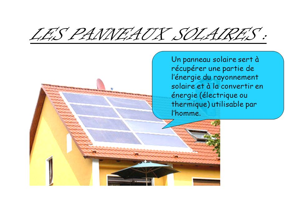 LES PANNEAUX SOLAIRES : Un panneau solaire sert à récupérer une partie de lénergie du rayonnement solaire et à la convertir en énergie (électrique ou