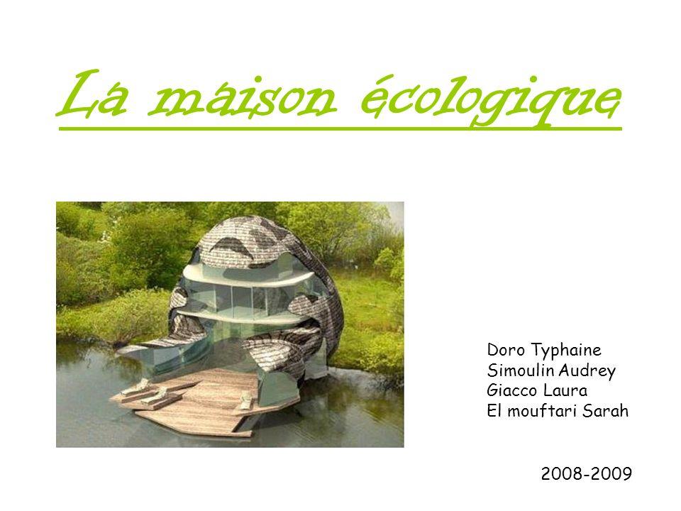 La maison écologique 2008-2009 Doro Typhaine Simoulin Audrey Giacco Laura El mouftari Sarah