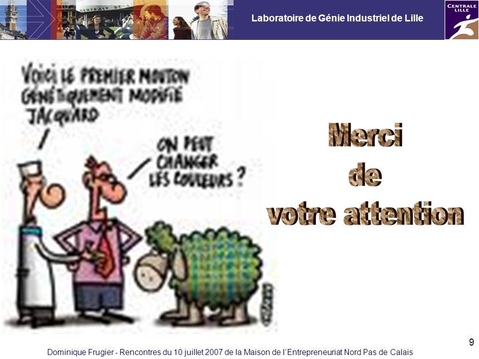 Laboratoire de Génie Industriel de Lille Dominique Frugier - Rencontres du 10 juillet 2007 de la Maison de lEntrepreneuriat Nord Pas de Calais 9
