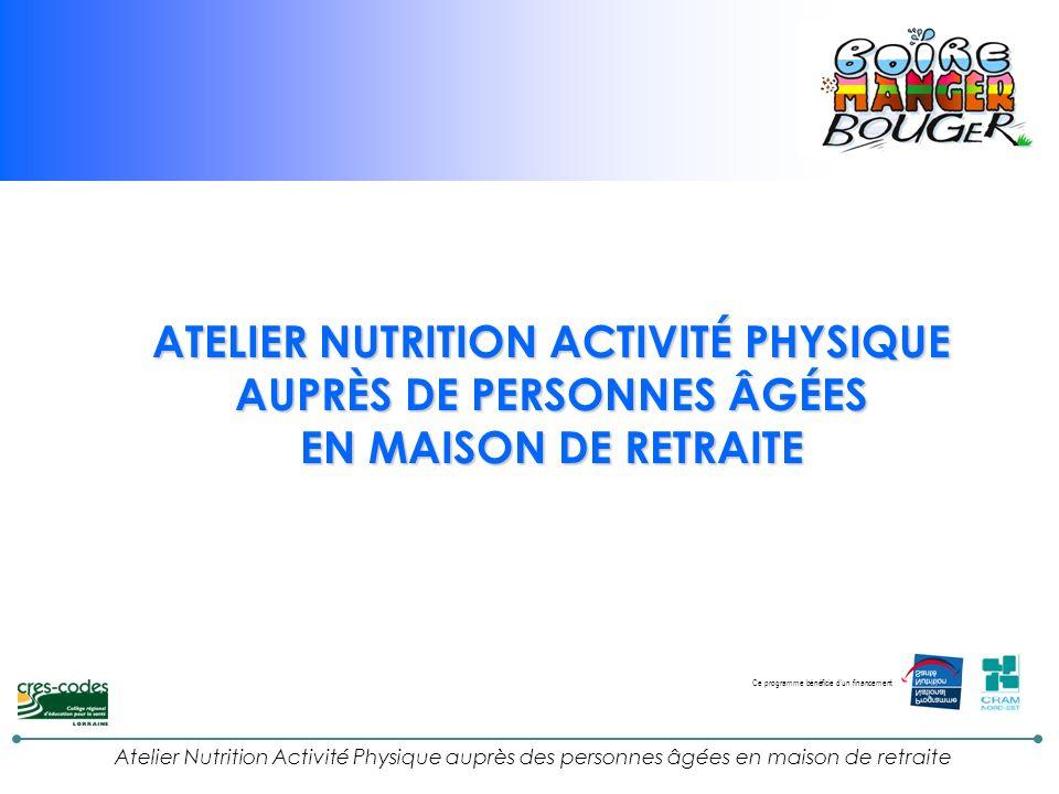 Atelier Nutrition Activité Physique auprès des personnes âgées en maison de retraite ATELIER NUTRITION ACTIVITÉ PHYSIQUE AUPRÈS DE PERSONNES ÂGÉES EN MAISON DE RETRAITE Ce programme bénéficie d un financement