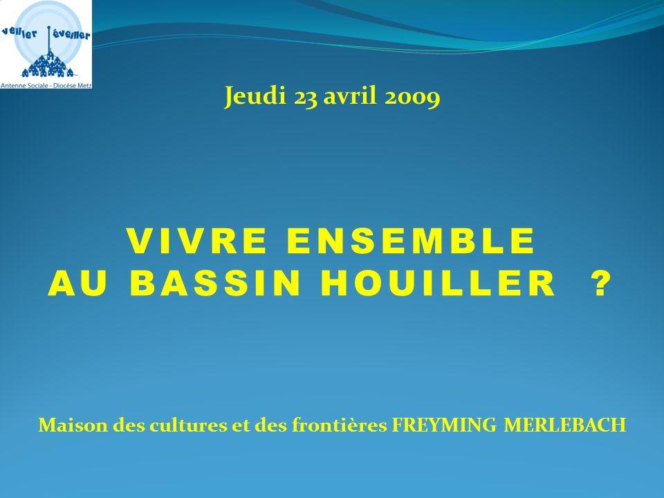 VIVRE ENSEMBLE AU BASSIN HOUILLER ? Jeudi 23 avril 2009 Maison des cultures et des frontières FREYMING MERLEBACH