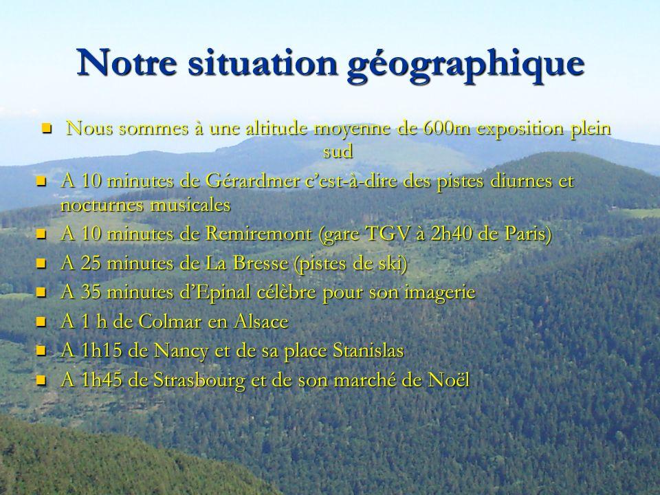 Notre situation géographique Nous sommes à une altitude moyenne de 600m exposition plein sud A 10 minutes de Gérardmer cest-à-dire des pistes diurnes