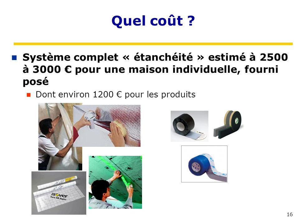 16 Quel coût ? Système complet « étanchéité » estimé à 2500 à 3000 pour une maison individuelle, fourni posé Dont environ 1200 pour les produits