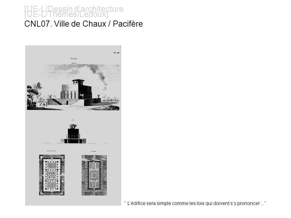 [UE-L/Dessin darchitecture [UE-L/Thèmes/Ledoux] CNL07. Ville de Chaux / Pacifère Lédifice sera simple comme les loix qui doivent sy prononcer...
