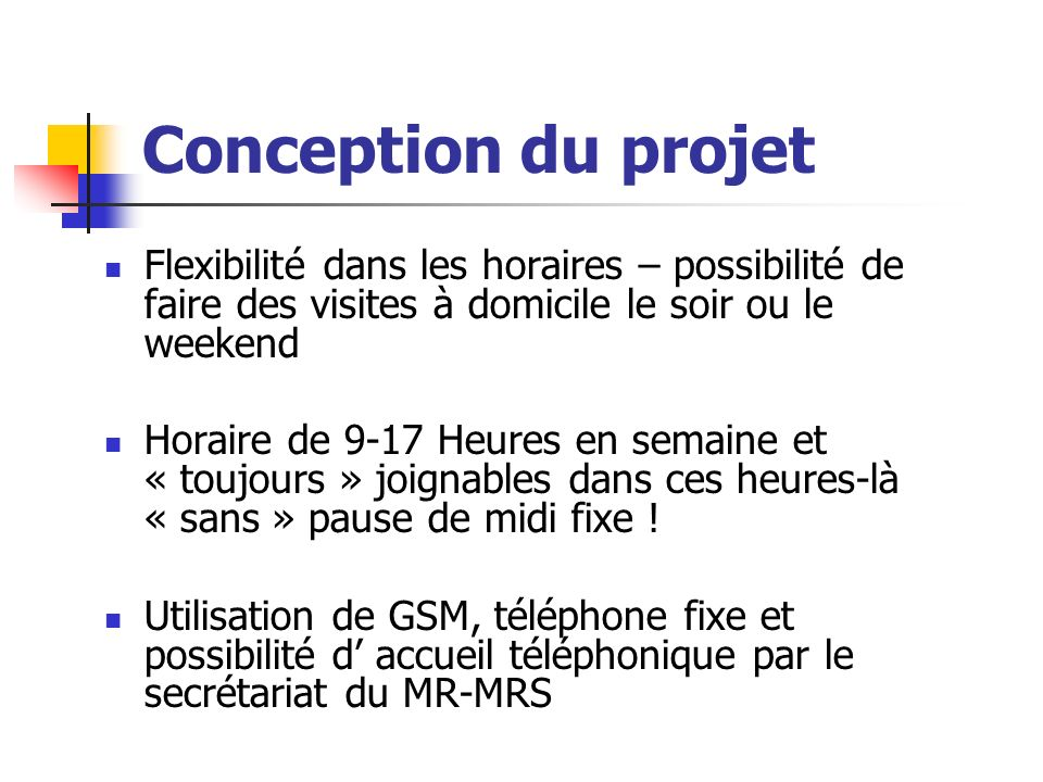 Conception du projet Flexibilité dans les horaires – possibilité de faire des visites à domicile le soir ou le weekend Horaire de 9-17 Heures en semaine et « toujours » joignables dans ces heures-là « sans » pause de midi fixe .