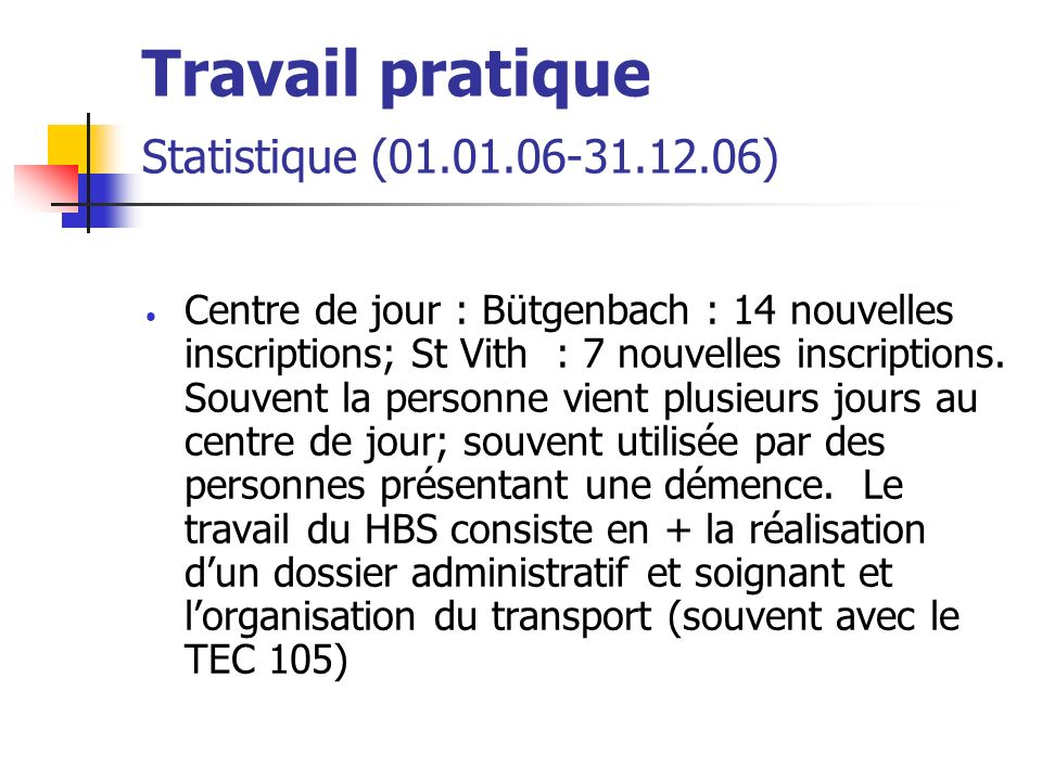 Travail pratique Statistique (01.01.06-31.12.06) Centre de jour : Bütgenbach : 14 nouvelles inscriptions; St Vith : 7 nouvelles inscriptions.
