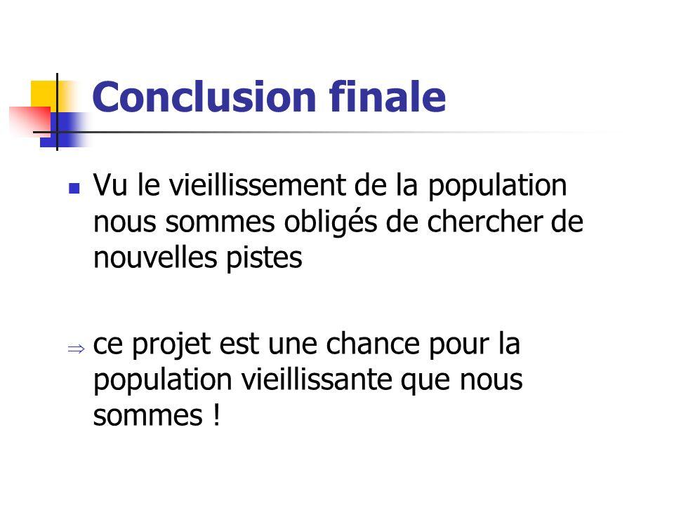 Conclusion finale Vu le vieillissement de la population nous sommes obligés de chercher de nouvelles pistes ce projet est une chance pour la populatio