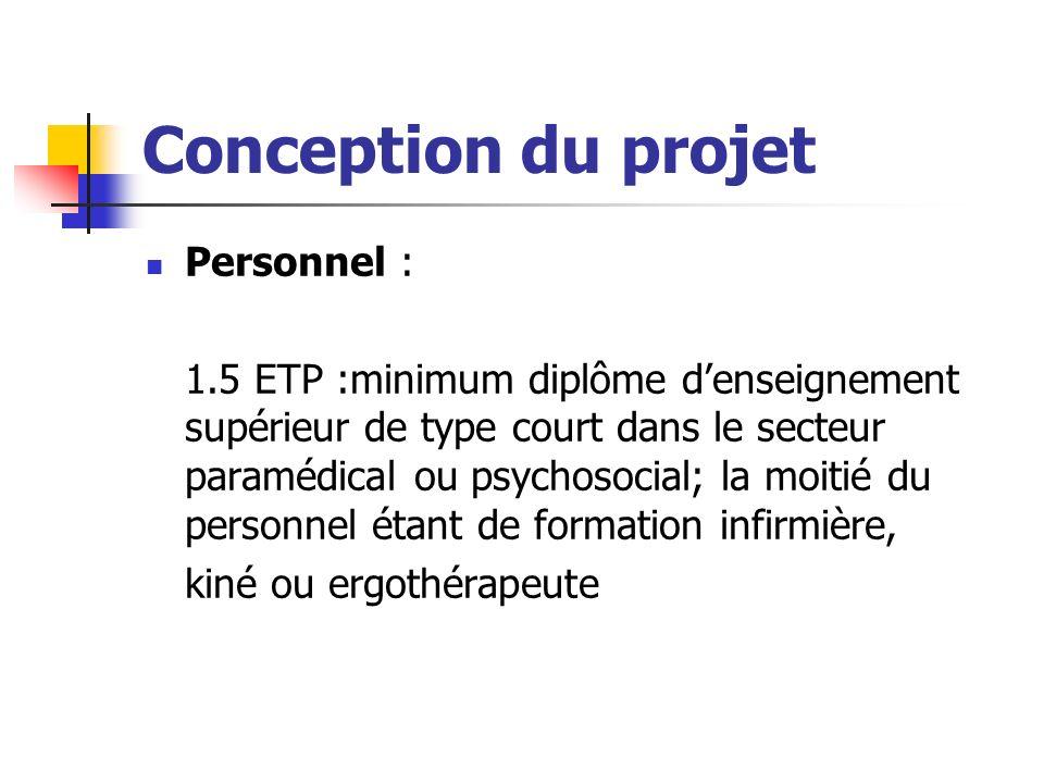 Conception du projet Personnel : 1.5 ETP :minimum diplôme denseignement supérieur de type court dans le secteur paramédical ou psychosocial; la moitié du personnel étant de formation infirmière, kiné ou ergothérapeute