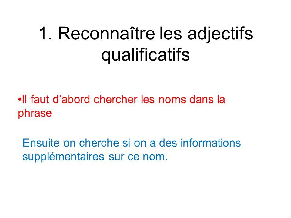 1. Reconnaître les adjectifs qualificatifs Il faut dabord chercher les noms dans la phrase Ensuite on cherche si on a des informations supplémentaires