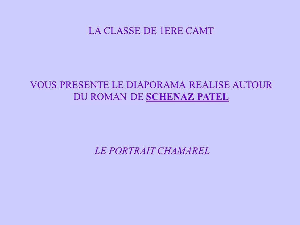 LA CLASSE DE 1ERE CAMT VOUS PRESENTE LE DIAPORAMA REALISE AUTOUR DU ROMAN DE SCHENAZ PATEL LE PORTRAIT CHAMAREL