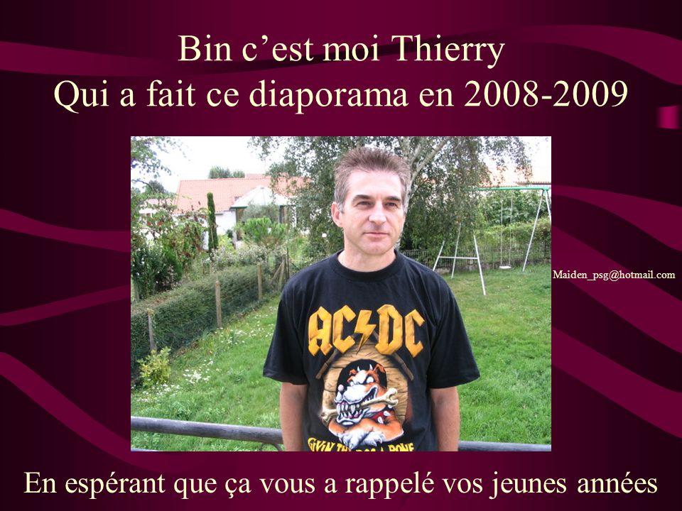 Bin cest moi Thierry Qui a fait ce diaporama en 2008-2009 En espérant que ça vous a rappelé vos jeunes années Maiden_psg@hotmail.com