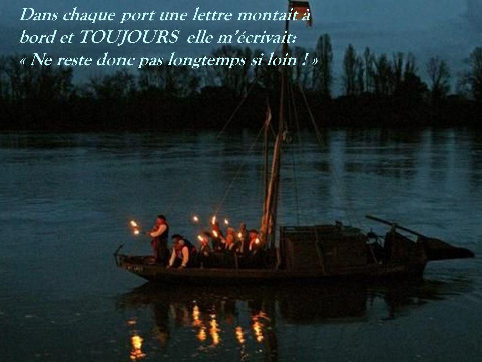 Dans chaque port une lettre montait à bord et TOUJOURS elle mécrivait: « Ne reste donc pas longtemps si loin .