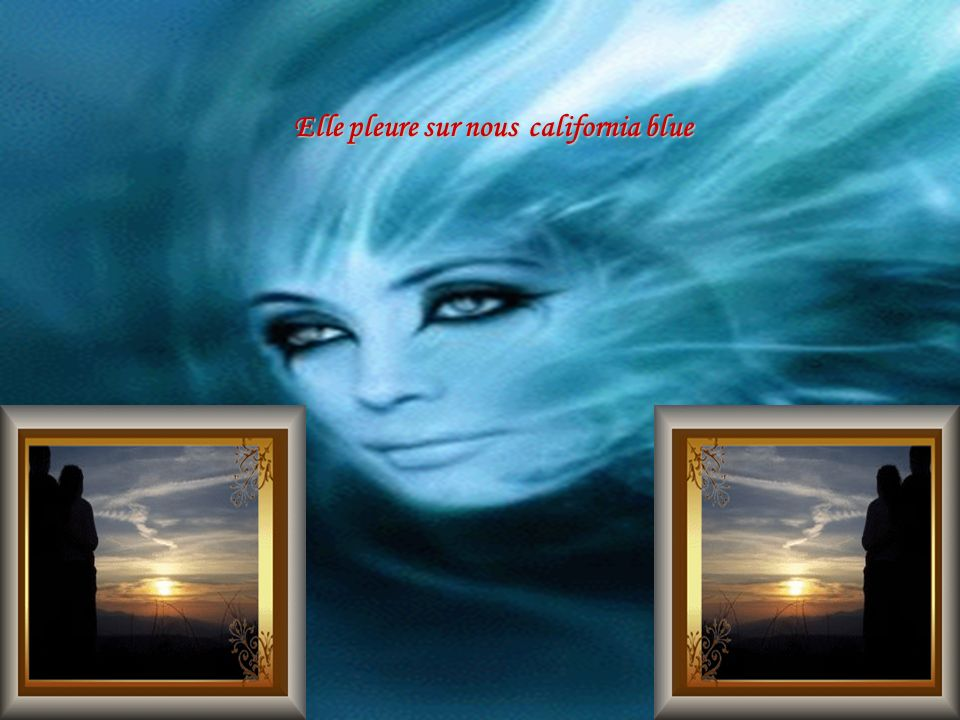 Elle pleure sur nous california blue