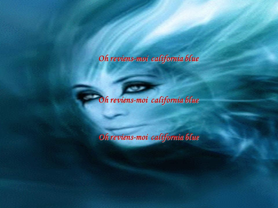 Oh reviens-moi california blue Oh reviens-moi california blue Oh reviens-moi california blue