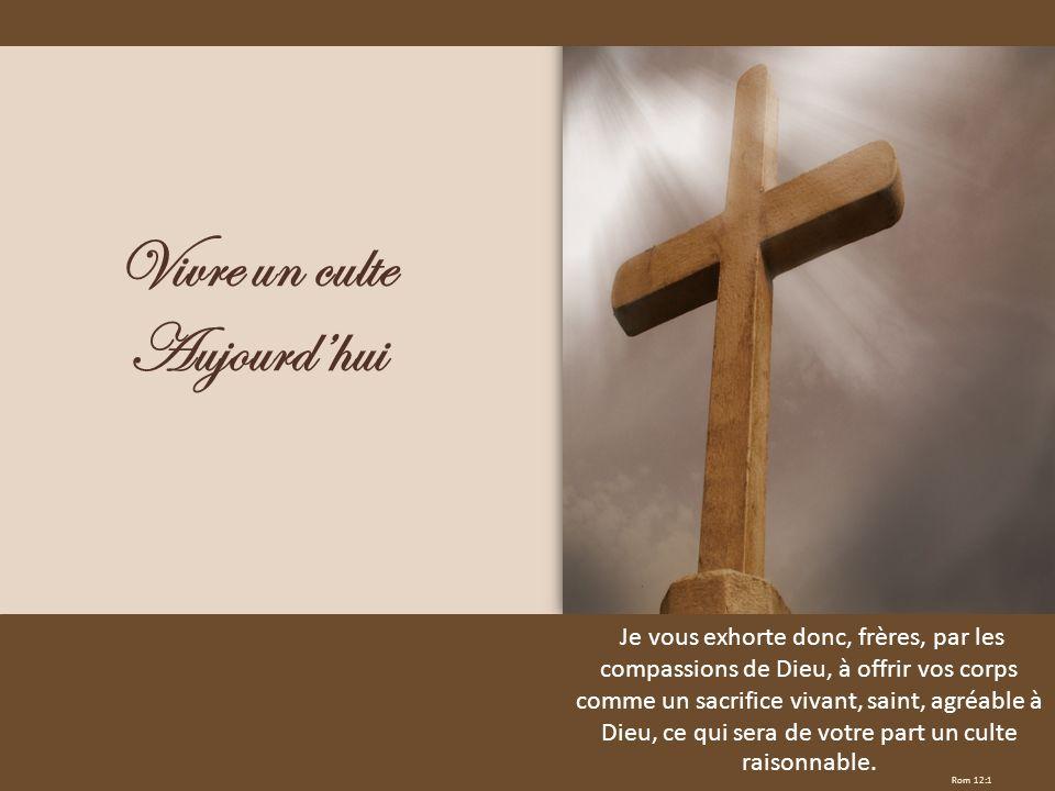 Rom 12:1 Vivre un culte Aujourdhui Je vous exhorte donc, frères, par les compassions de Dieu, à offrir vos corps comme un sacrifice vivant, saint, agr