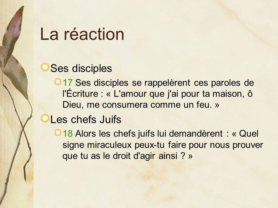 La réaction Ses disciples 17 Ses disciples se rappelèrent ces paroles de l'Écriture : « L'amour que j'ai pour ta maison, ô Dieu, me consumera comme un