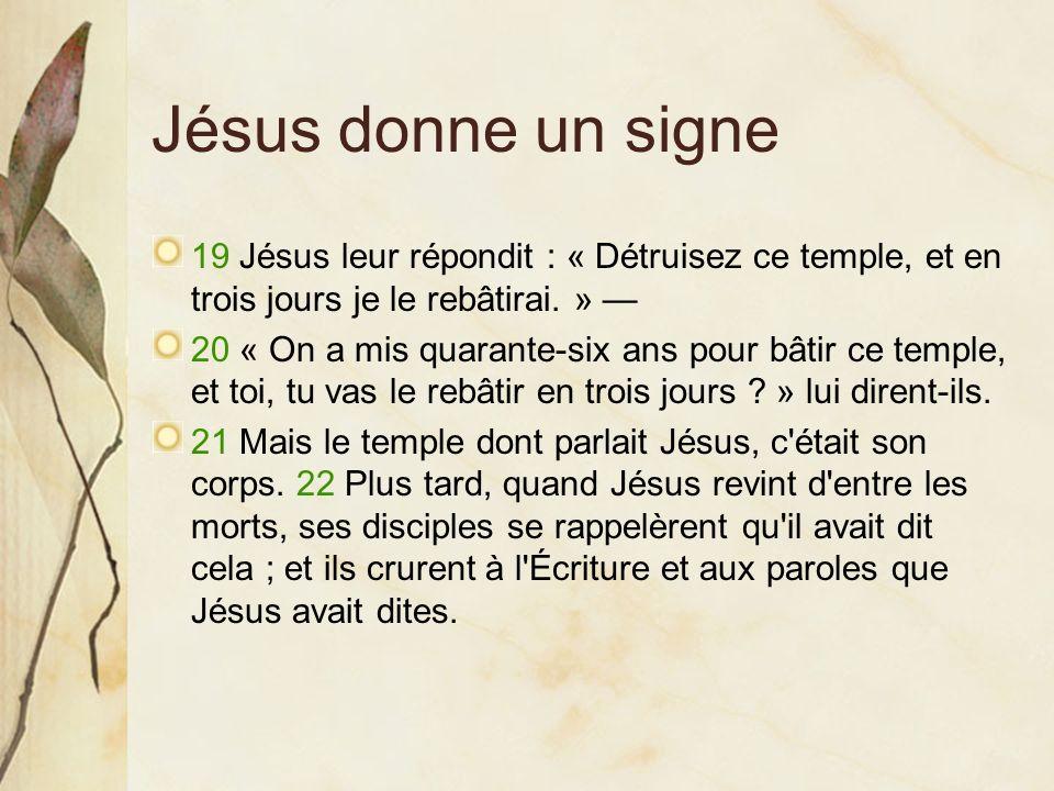 Jésus donne un signe 19 Jésus leur répondit : « Détruisez ce temple, et en trois jours je le rebâtirai. » 20 « On a mis quarante-six ans pour bâtir ce