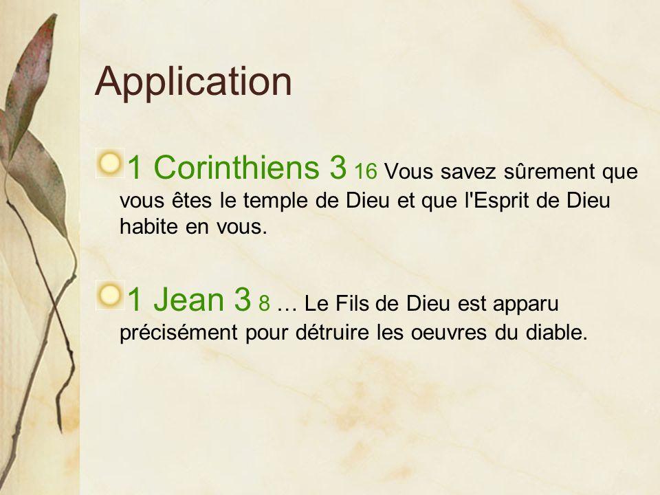 Application 1 Corinthiens 3 16 Vous savez sûrement que vous êtes le temple de Dieu et que l'Esprit de Dieu habite en vous. 1 Jean 3 8 … Le Fils de Die