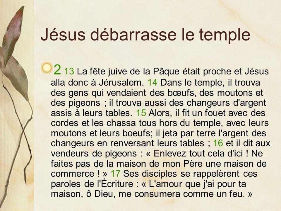 Jésus débarrasse le temple 2 13 La fête juive de la Pâque était proche et Jésus alla donc à Jérusalem. 14 Dans le temple, il trouva des gens qui venda