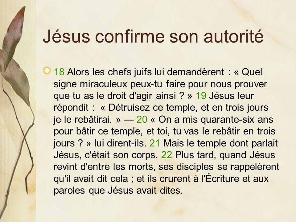 Jésus confirme son autorité 18 Alors les chefs juifs lui demandèrent : « Quel signe miraculeux peux-tu faire pour nous prouver que tu as le droit d'ag