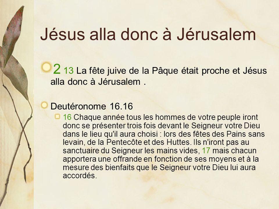 Jésus alla donc à Jérusalem 2 13 La fête juive de la Pâque était proche et Jésus alla donc à Jérusalem. Deutéronome 16.16 16 Chaque année tous les hom