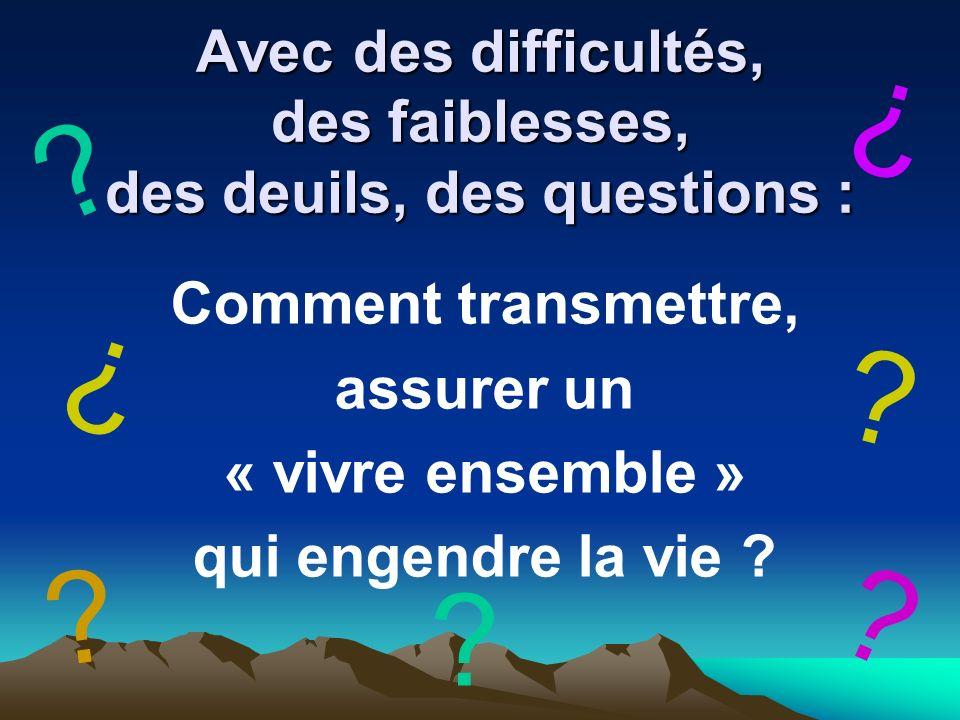 Avec des difficultés, des faiblesses, des deuils, des questions : Comment transmettre, assurer un « vivre ensemble » qui engendre la vie .