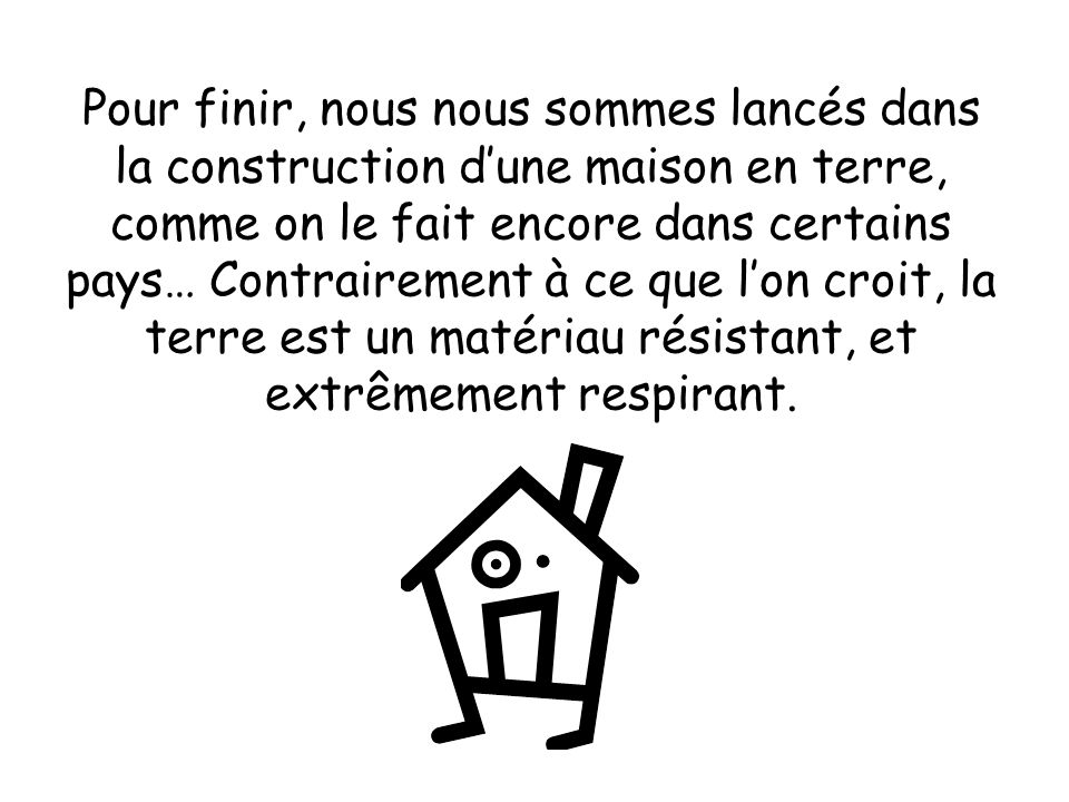 Pour finir, nous nous sommes lancés dans la construction dune maison en terre, comme on le fait encore dans certains pays… Contrairement à ce que lon