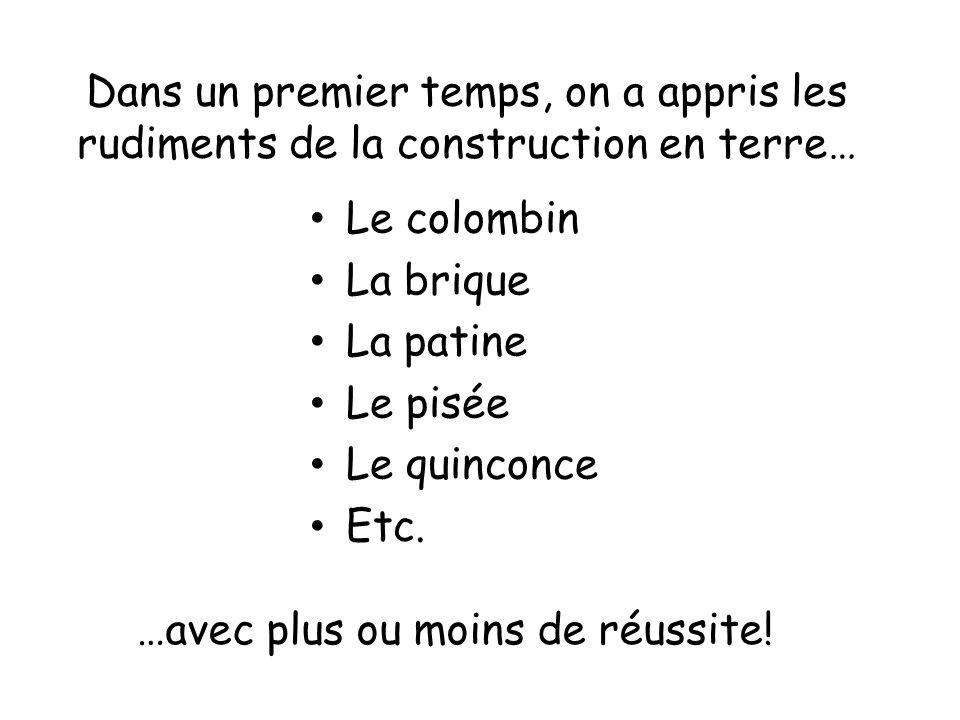 Dans un premier temps, on a appris les rudiments de la construction en terre… Le colombin La brique La patine Le pisée Le quinconce Etc. …avec plus ou