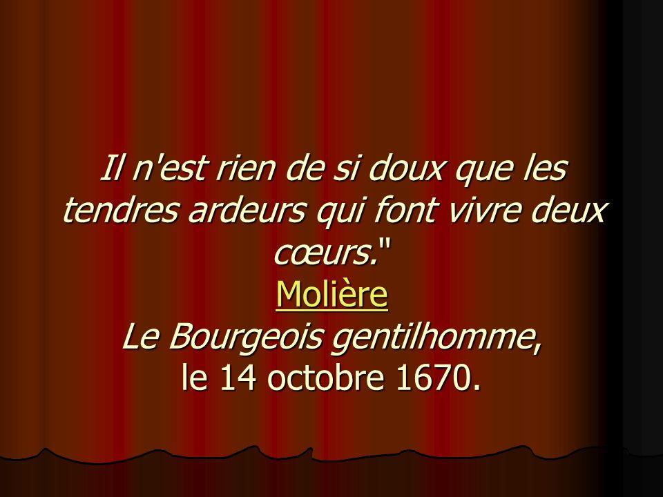 Il n est rien de si doux que les tendres ardeurs qui font vivre deux cœurs. Molière Le Bourgeois gentilhomme, le 14 octobre 1670.