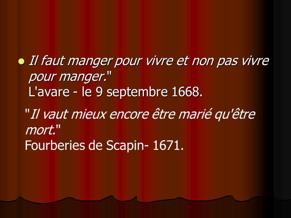 Il faut manger pour vivre et non pas vivre pour manger. L avare - le 9 septembre 1668.