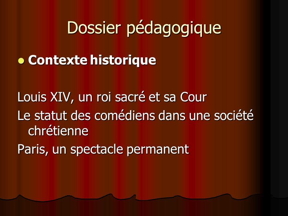 Dossier pédagogique Contexte historique Contexte historique Louis XIV, un roi sacré et sa Cour Le statut des comédiens dans une société chrétienne Paris, un spectacle permanent