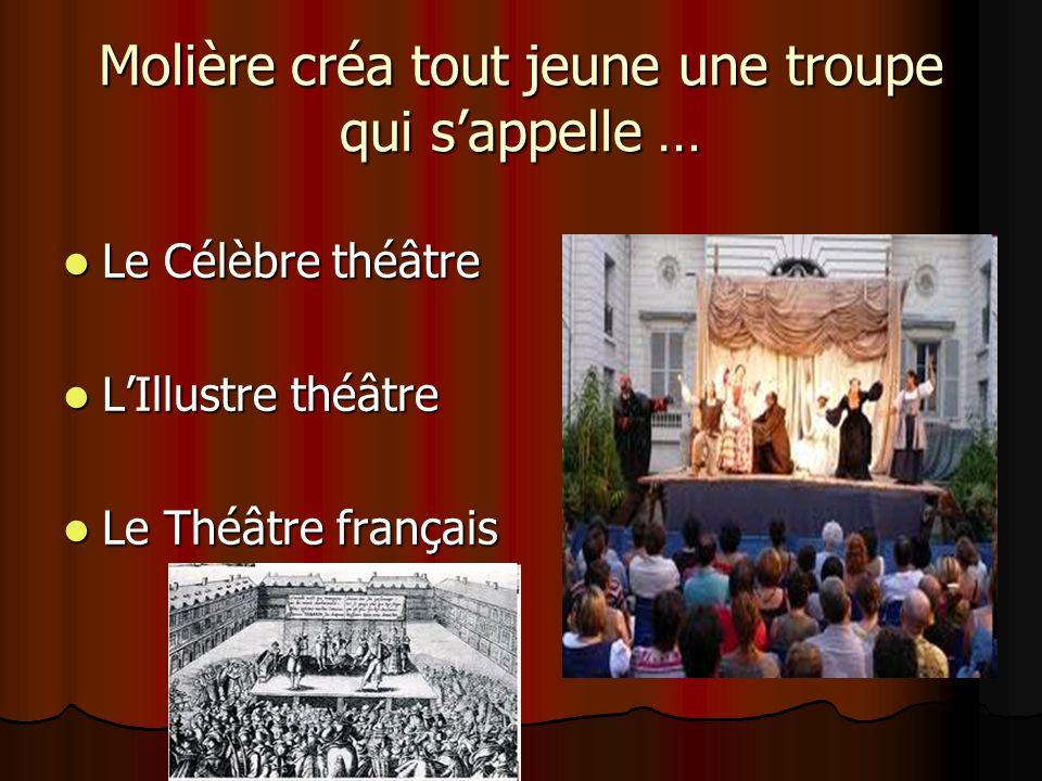Molière créa tout jeune une troupe qui sappelle … Le Célèbre théâtre Le Célèbre théâtre LIllustre théâtre LIllustre théâtre Le Théâtre français Le Théâtre français
