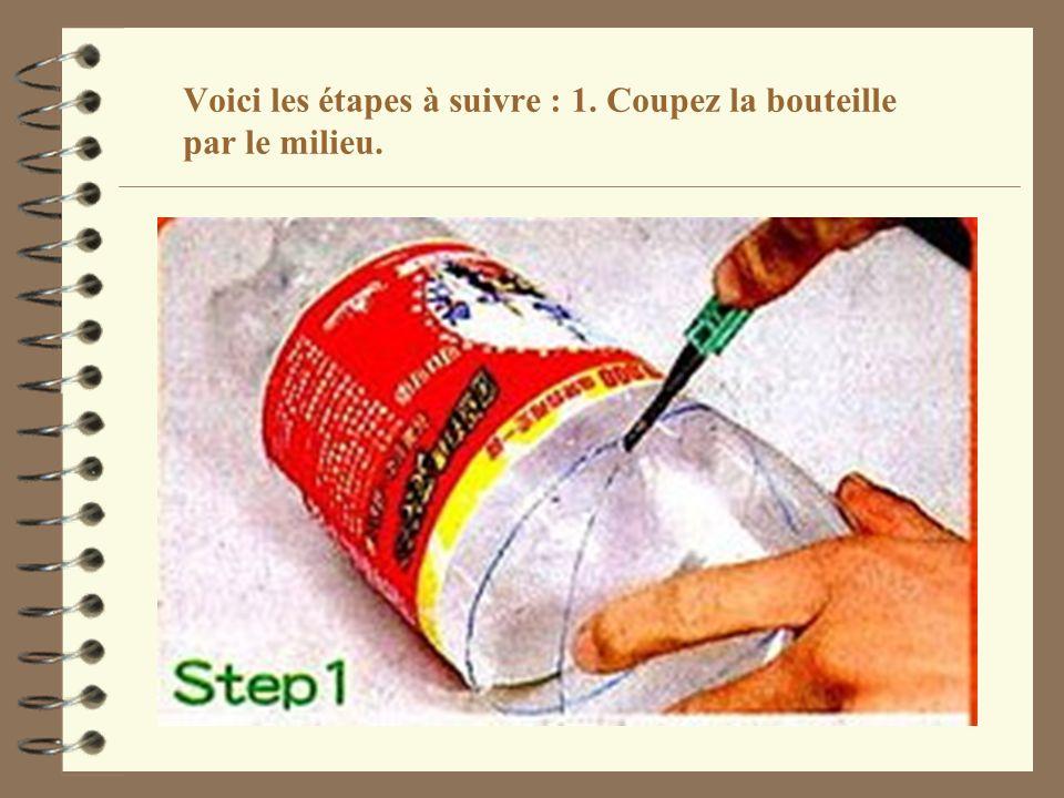 Voici les étapes à suivre : 1. Coupez la bouteille par le milieu.