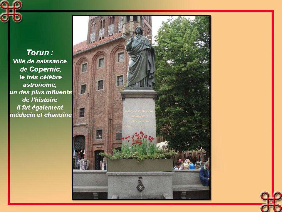 Torun : Ville de naissance de Copernic, le très célèbre astronome, un des plus influents de lhistoire Il fut également médecin et chanoine