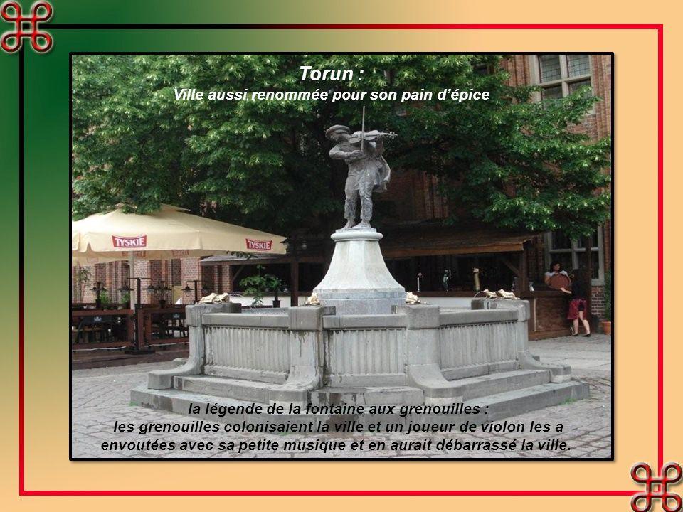 Torun : Ville aussi renommée pour son pain dépice la légende de la fontaine aux grenouilles : les grenouilles colonisaient la ville et un joueur de violon les a envoutées avec sa petite musique et en aurait débarrassé la ville.